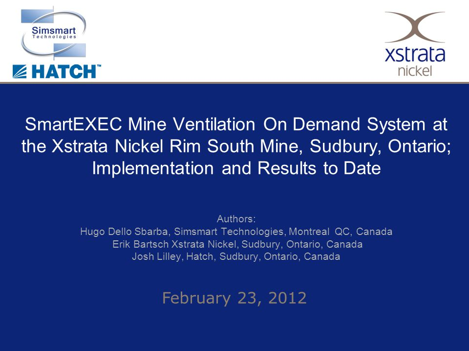 February 23, 2012 SmartEXEC Mine Ventilation On Demand System at the Xstrata Nickel Rim South Mine, Sudbury, Ontario; Implementation and Results to Date Authors: Hugo Dello Sbarba, Simsmart Technologies, Montreal QC, Canada Erik Bartsch Xstrata Nickel, Sudbury, Ontario, Canada Josh Lilley, Hatch, Sudbury, Ontario, Canada