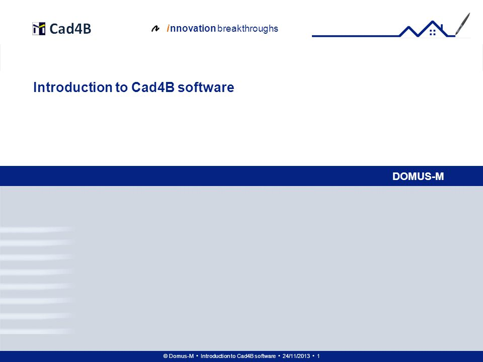 © Domus-M Introduction to Cad4B software 24/11/2013 12 i nnovation breakthroughs Ground floor: walls – holes in 3D