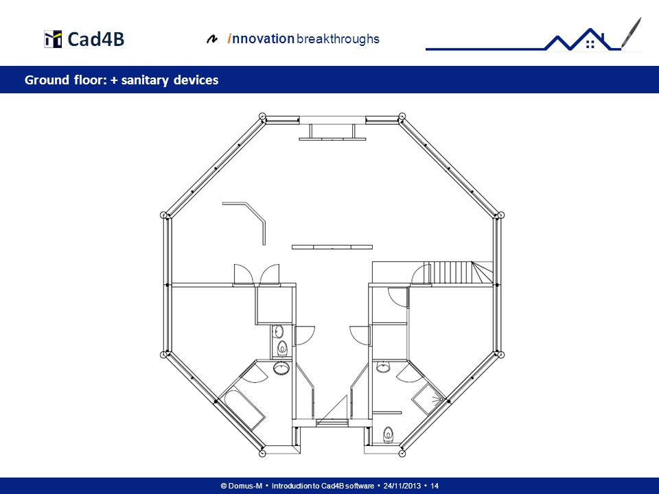 © Domus-M Introduction to Cad4B software 24/11/2013 14 i nnovation breakthroughs Ground floor: + sanitary devices