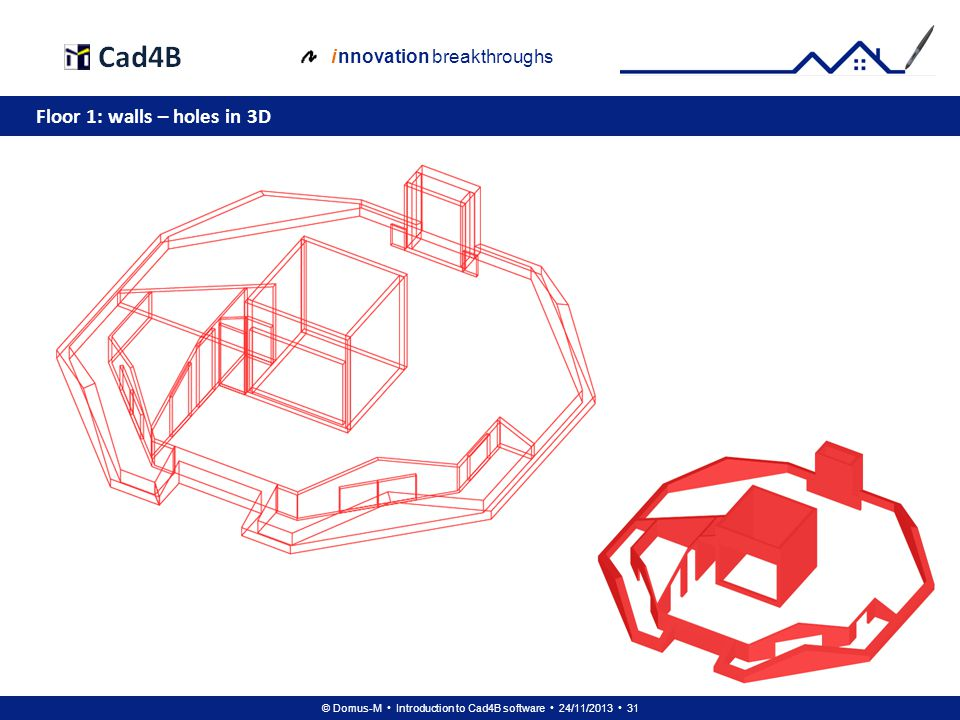 © Domus-M Introduction to Cad4B software 24/11/2013 31 i nnovation breakthroughs Floor 1: walls – holes in 3D