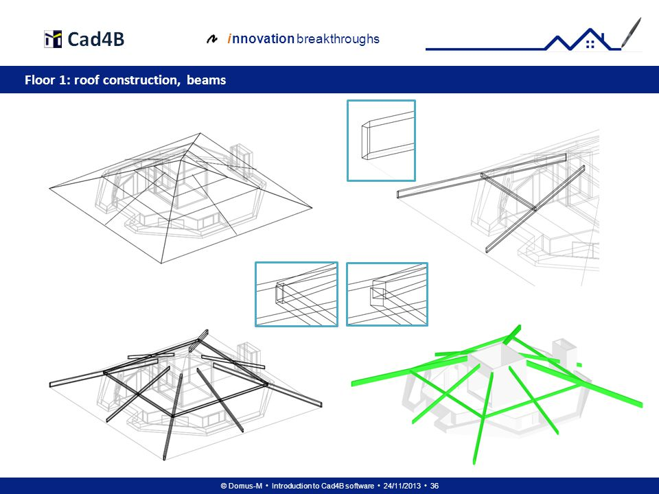 © Domus-M Introduction to Cad4B software 24/11/2013 36 i nnovation breakthroughs Floor 1: roof construction, beams