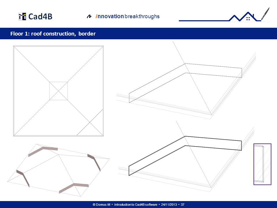 © Domus-M Introduction to Cad4B software 24/11/2013 37 i nnovation breakthroughs Floor 1: roof construction, border