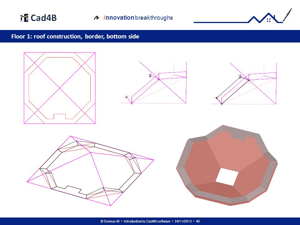 © Domus-M Introduction to Cad4B software 24/11/2013 40 i nnovation breakthroughs Floor 1: roof construction, border, bottom side