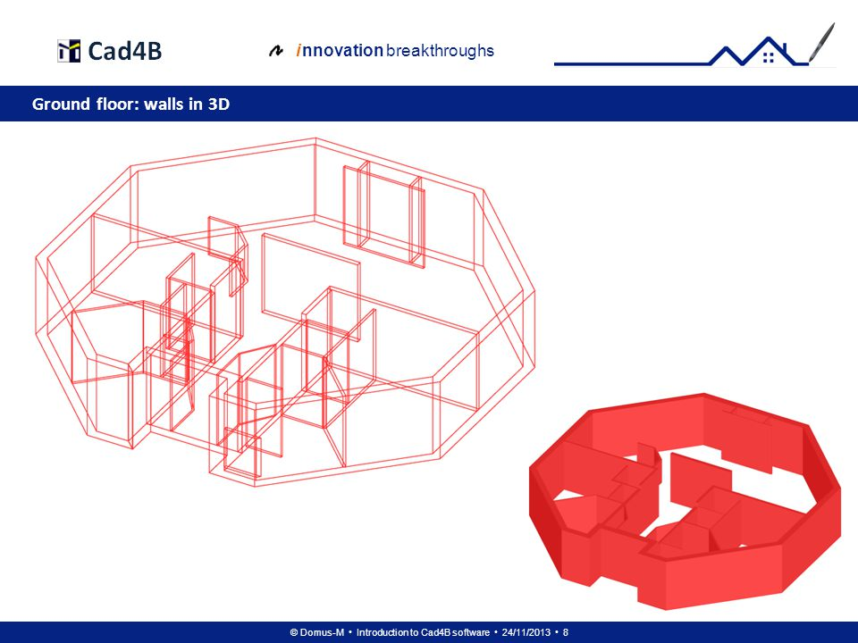 © Domus-M Introduction to Cad4B software 24/11/2013 8 i nnovation breakthroughs Ground floor: walls in 3D