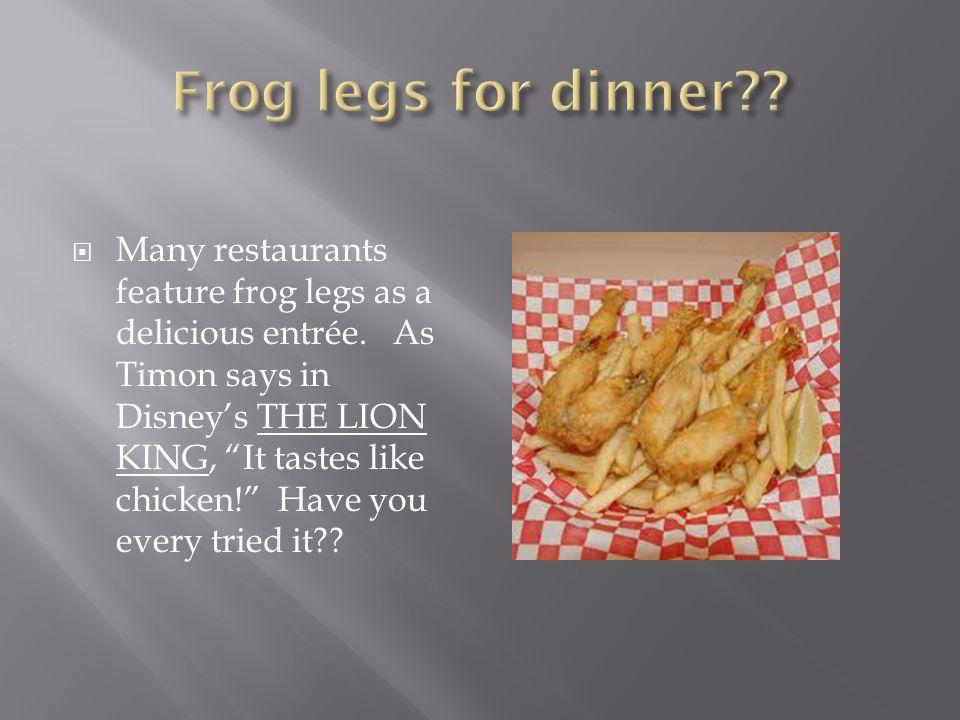  Many restaurants feature frog legs as a delicious entrée.
