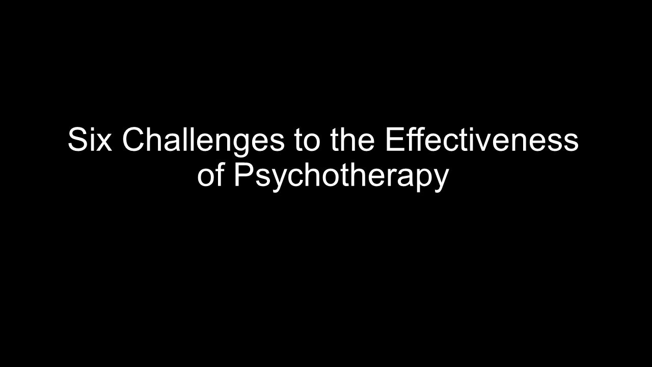 Six Challenges to the Effectiveness of Psychotherapy