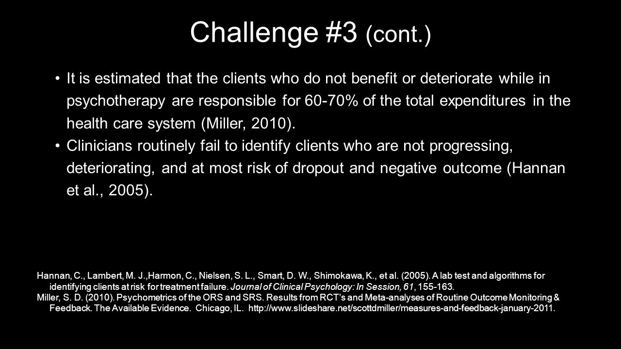 Challenge #3 (cont.) It is estimated that the clients who do not benefit or deteriorate while in psychotherapy are responsible for 60-70% of the total expenditures in the health care system (Miller, 2010).It is estimated that the clients who do not benefit or deteriorate while in psychotherapy are responsible for 60-70% of the total expenditures in the health care system (Miller, 2010).