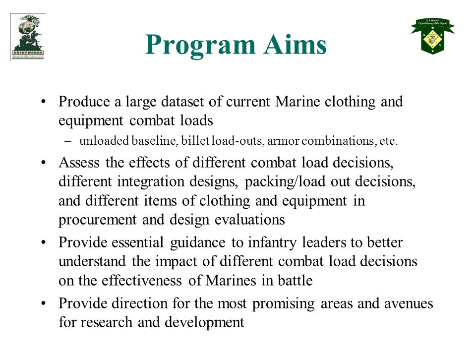 Program Aims Produce a large dataset of current Marine clothing and equipment combat loads –unloaded baseline, billet load-outs, armor combinations, etc.