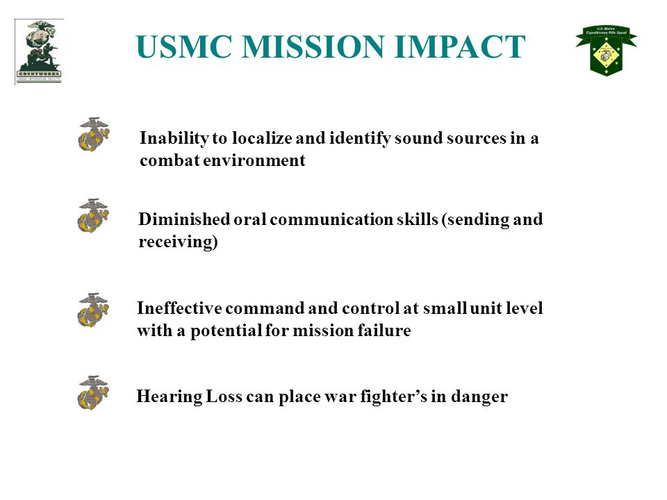 USMC MISSION IMPACT Inability to localize and identify sound sources in a combat environment Hearing Loss can place war fighter's in danger Diminished oral communication skills (sending and receiving) Ineffective command and control at small unit level with a potential for mission failure