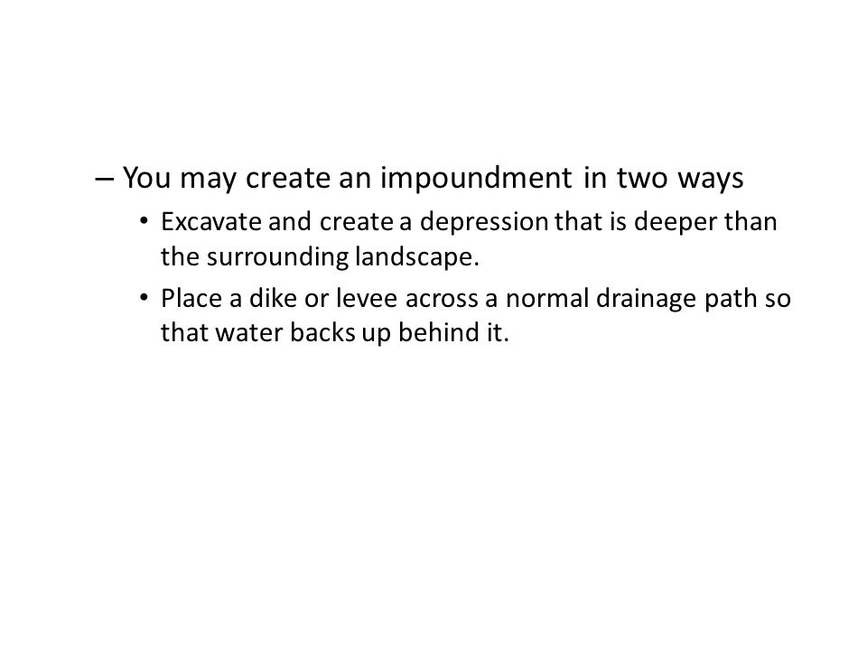 – You may create an impoundment in two ways Excavate and create a depression that is deeper than the surrounding landscape. Place a dike or levee acro