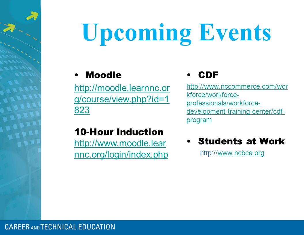 Upcoming Events MoodleCDF http://www.nccommerce.com/wor kforce/workforce- professionals/workforce- development-training-center/cdf- program Students a