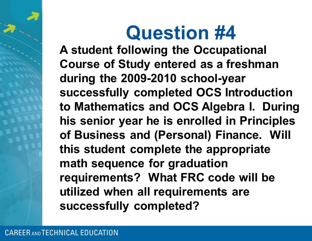Question #4 A student following the Occupational Course of Study entered as a freshman during the 2009-2010 school-year successfully completed OCS Int