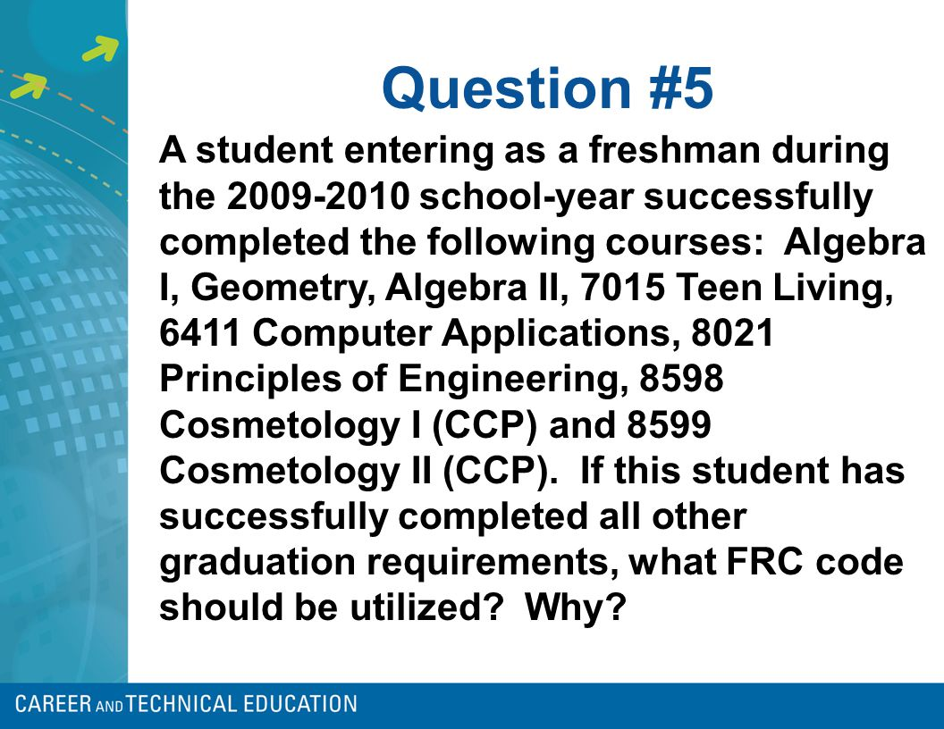 Question #5 A student entering as a freshman during the 2009-2010 school-year successfully completed the following courses: Algebra I, Geometry, Algeb