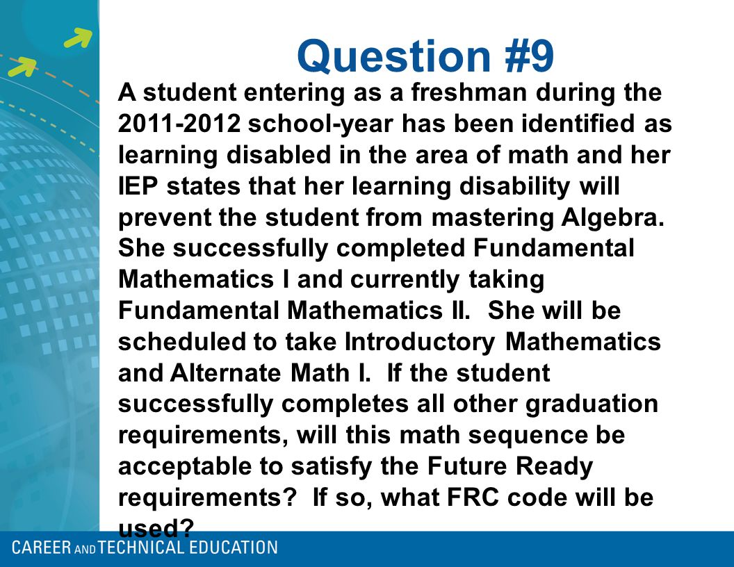 Question #9 A student entering as a freshman during the 2011-2012 school-year has been identified as learning disabled in the area of math and her IEP