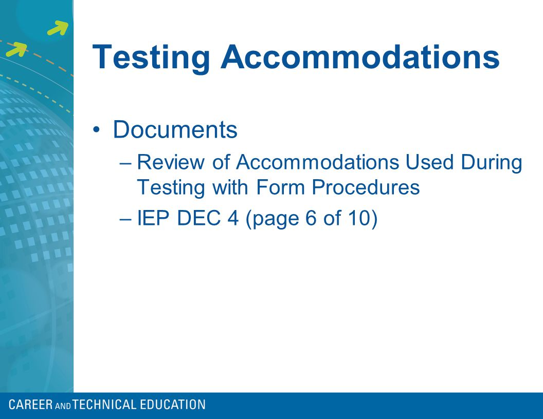 Testing Accommodations Documents –Review of Accommodations Used During Testing with Form Procedures –IEP DEC 4 (page 6 of 10)