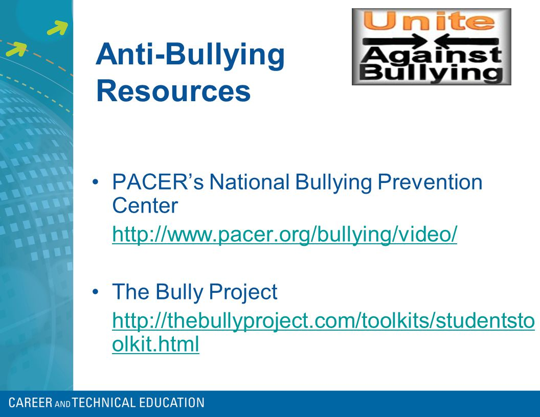 Anti-Bullying Resources PACER's National Bullying Prevention Center http://www.pacer.org/bullying/video/ The Bully Project http://thebullyproject.com/toolkits/studentsto olkit.html