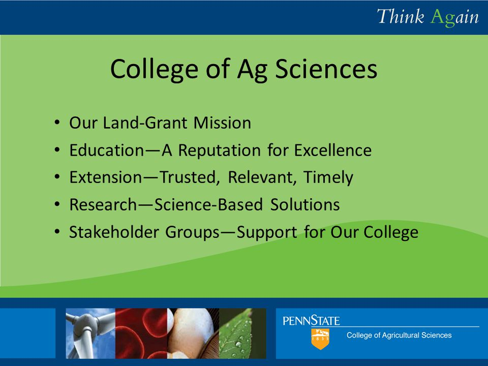 College of Ag Sciences Our Land-Grant Mission Education—A Reputation for Excellence Extension—Trusted, Relevant, Timely Research—Science-Based Solutions Stakeholder Groups—Support for Our College