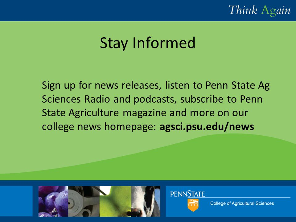 College Relations and Communications Sign up for news releases, listen to Penn State Ag Sciences Radio and podcasts, subscribe to Penn State Agriculture magazine and more on our college news homepage: agsci.psu.edu/news Stay Informed