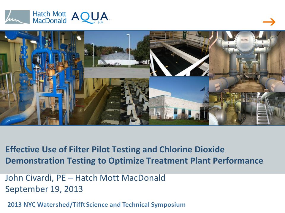  2013 NYC Watershed/Tifft Science and Technical Symposium PA Effective Use of Filter Pilot Testing and Chlorine Dioxide Demonstration Testing to Optimize Treatment Plant Performance John Civardi, PE – Hatch Mott MacDonald September 19, 2013