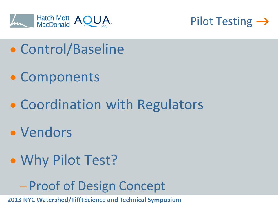  2013 NYC Watershed/Tifft Science and Technical Symposium PA Pilot Testing  Control/Baseline  Components  Coordination with Regulators  Vendors  Why Pilot Test.