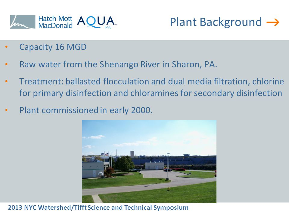  2013 NYC Watershed/Tifft Science and Technical Symposium PA Comparison with PAC  No additional sludge handling is needed whereas the PAC process will generate approx 1.5 tons per day of dry solids (100% increase in solids production)  Ability to provide 1 log and higher removal of MIB and Geosmin  Ability to achieve additional microbial disinfection  Smaller footprint than the PAC option  Produces less than 25% CO 2 compared to UV/Peroxide  Aqua Selected UV-Peroxide