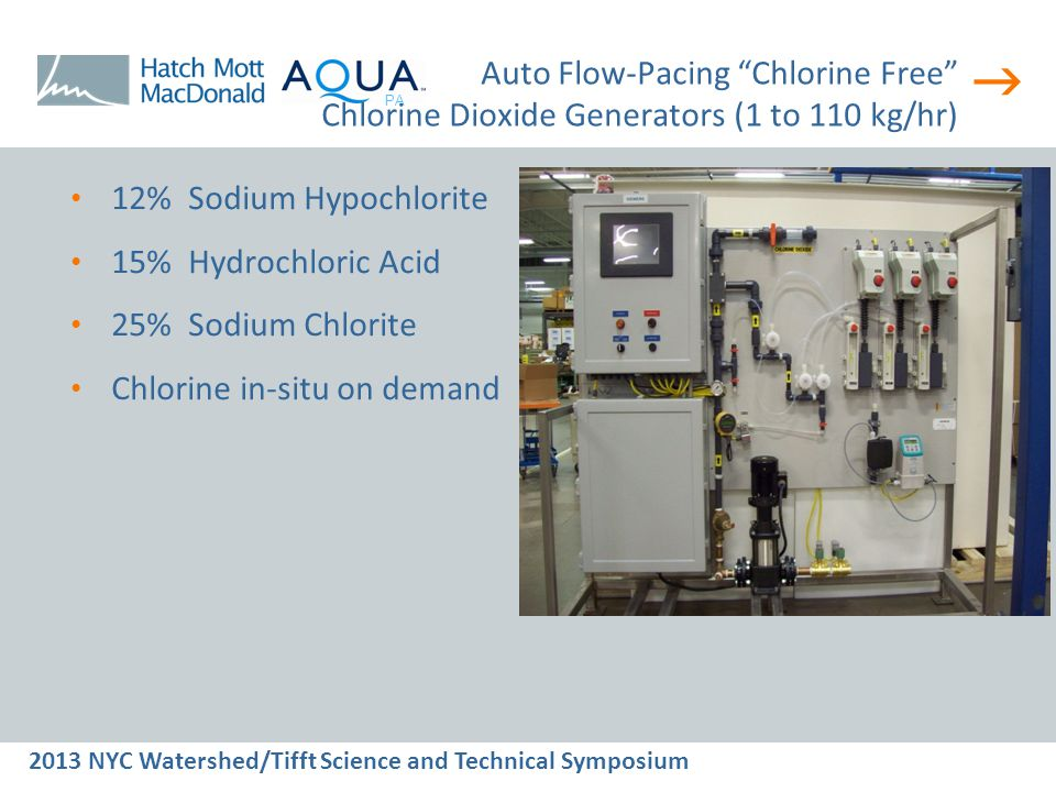  2013 NYC Watershed/Tifft Science and Technical Symposium PA Auto Flow-Pacing Chlorine Free Chlorine Dioxide Generators (1 to 110 kg/hr) 12% Sodium Hypochlorite 15% Hydrochloric Acid 25% Sodium Chlorite Chlorine in-situ on demand