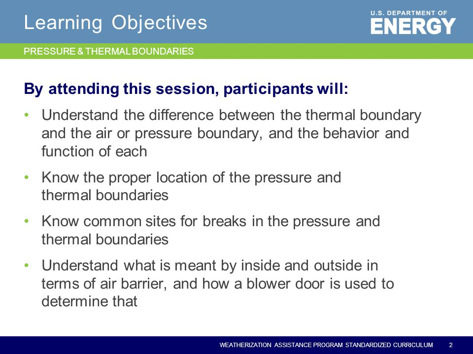 WEATHERIZATION ASSISTANCE PROGRAM STANDARDIZED CURRICULUM Learning Objectives By attending this session, participants will: Understand the difference between the thermal boundary and the air or pressure boundary, and the behavior and function of each Know the proper location of the pressure and thermal boundaries Know common sites for breaks in the pressure and thermal boundaries Understand what is meant by inside and outside in terms of air barrier, and how a blower door is used to determine that 2 PRESSURE & THERMAL BOUNDARIES
