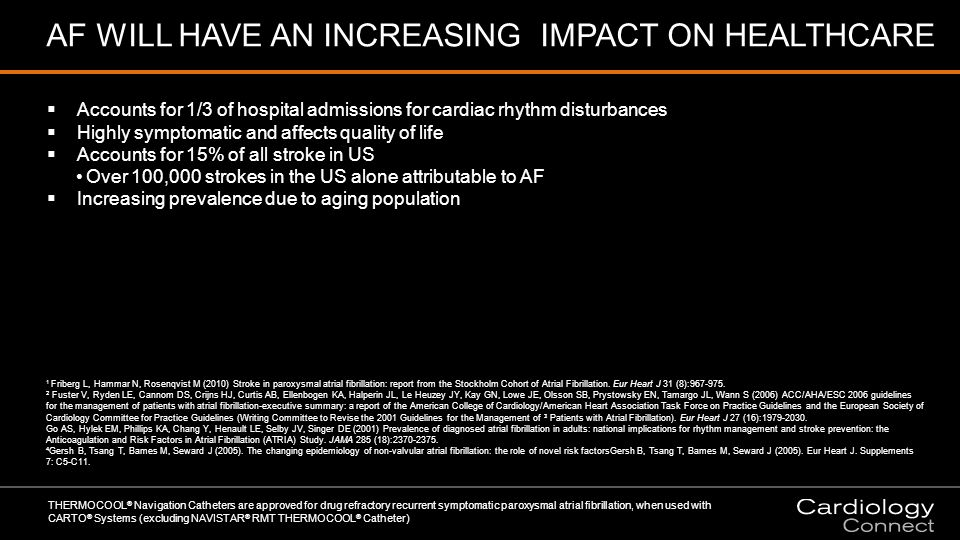  Accounts for 1/3 of hospital admissions for cardiac rhythm disturbances  Highly symptomatic and affects quality of life  Accounts for 15% of all stroke in US Over 100,000 strokes in the US alone attributable to AFOver 100,000 strokes in the US alone attributable to AF  Increasing prevalence due to aging population THERMOCOOL ® Navigation Catheters are approved for drug refractory recurrent symptomatic paroxysmal atrial fibrillation, when used with CARTO ® Systems (excluding NAVISTAR ® RMT THERMOCOOL ® Catheter) 1 Friberg L, Hammar N, Rosenqvist M (2010) Stroke in paroxysmal atrial fibrillation: report from the Stockholm Cohort of Atrial Fibrillation.