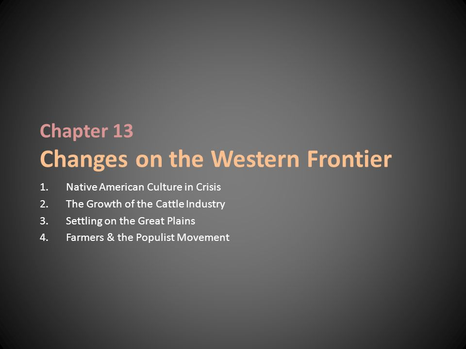 Chapter 13 Changes on the Western Frontier 1.Native American Culture in Crisis 2.The Growth of the Cattle Industry 3.Settling on the Great Plains 4.Fa