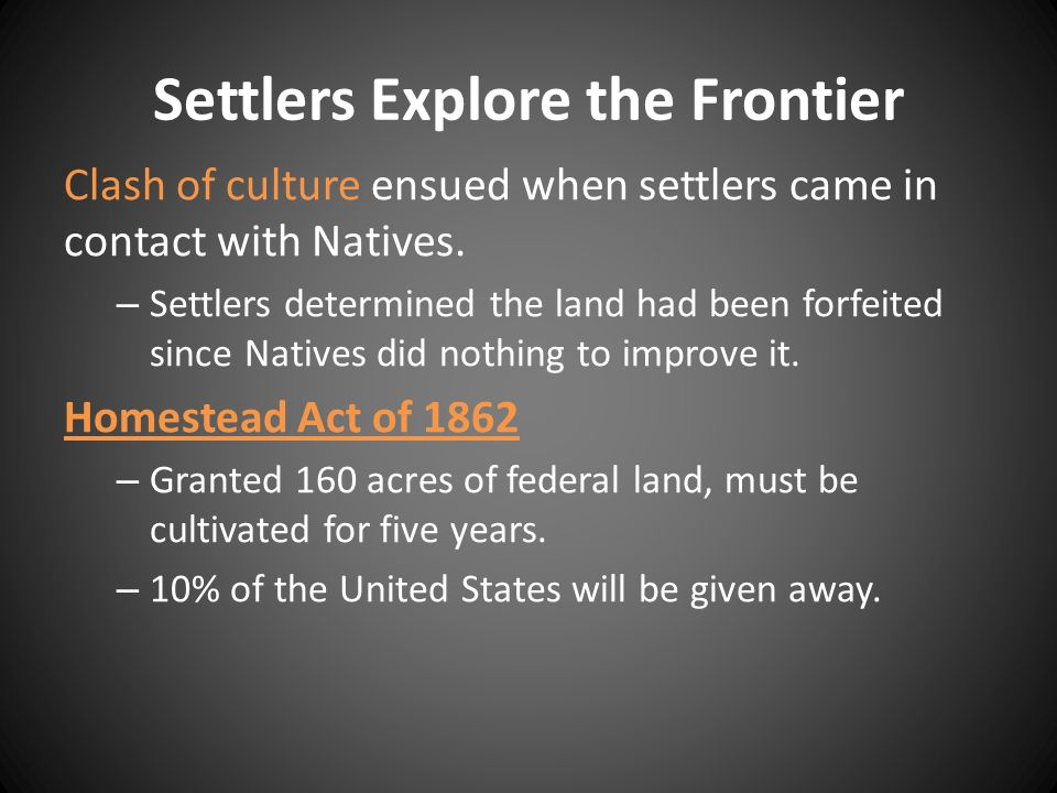 Settlers Explore the Frontier Clash of culture ensued when settlers came in contact with Natives. – Settlers determined the land had been forfeited si