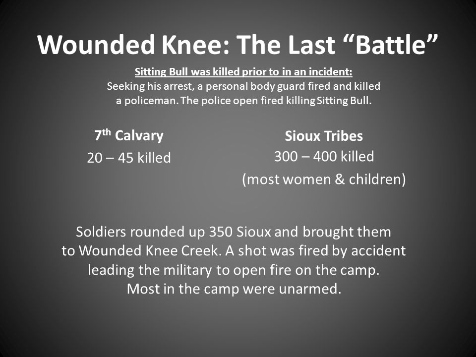 "Wounded Knee: The Last ""Battle"" 7 th Calvary 20 – 45 killed Sioux Tribes 300 – 400 killed (most women & children) Sitting Bull was killed prior to in"