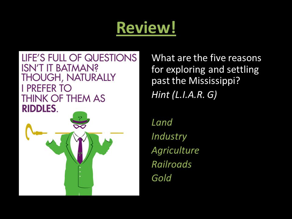 Review! What are the five reasons for exploring and settling past the Mississippi? Hint (L.I.A.R. G) Land Industry Agriculture Railroads Gold