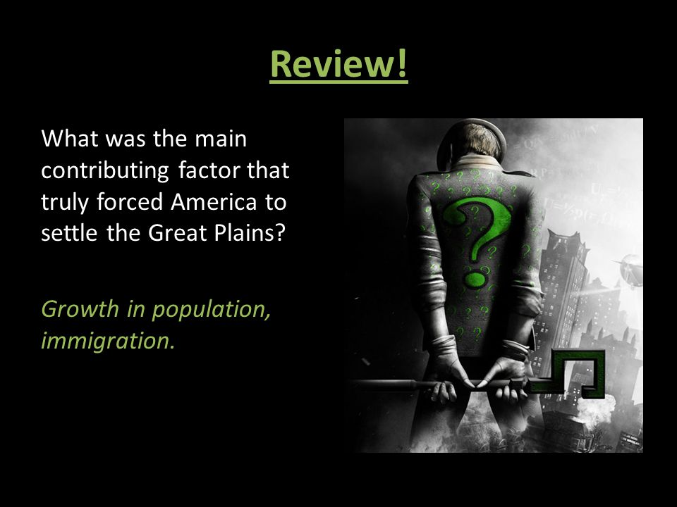 Review! What was the main contributing factor that truly forced America to settle the Great Plains? Growth in population, immigration.