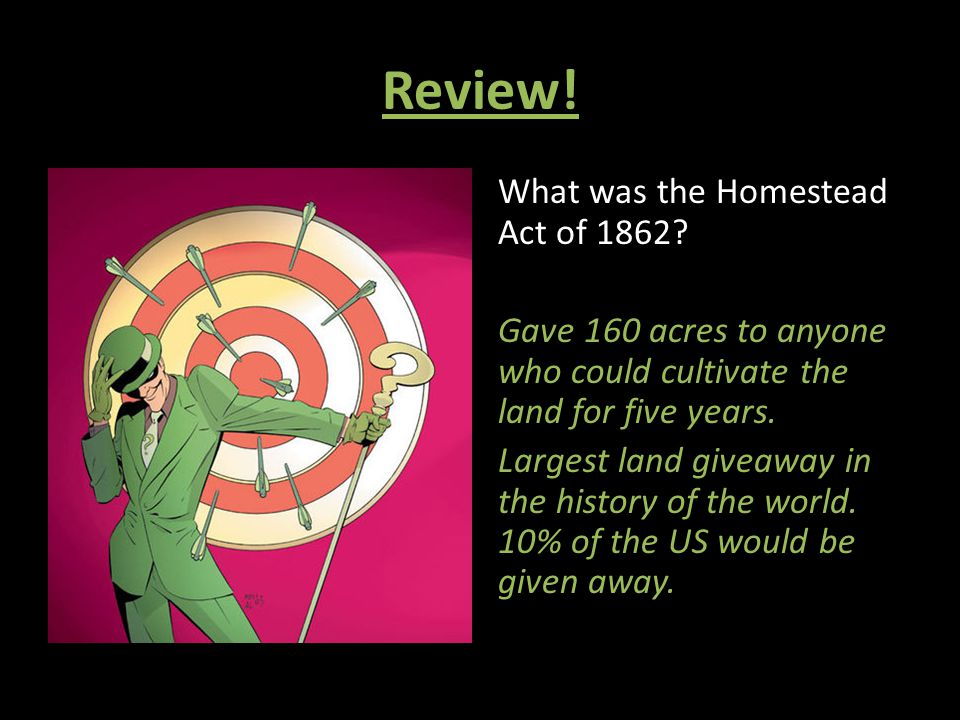 Review! What was the Homestead Act of 1862? Gave 160 acres to anyone who could cultivate the land for five years. Largest land giveaway in the history