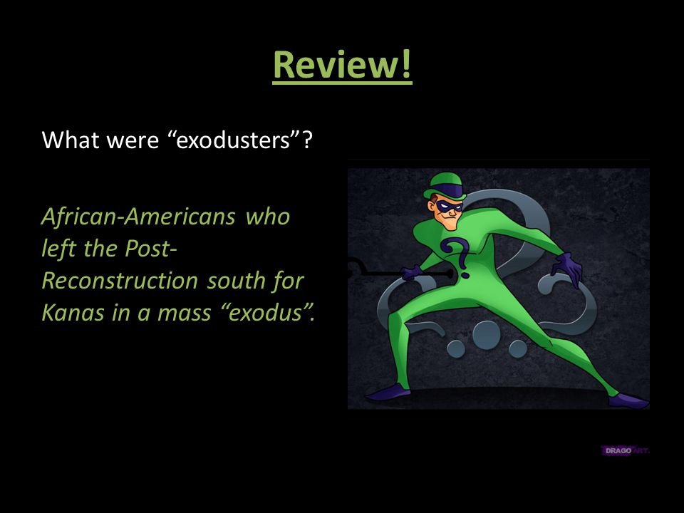 "Review! What were ""exodusters""? African-Americans who left the Post- Reconstruction south for Kanas in a mass ""exodus""."