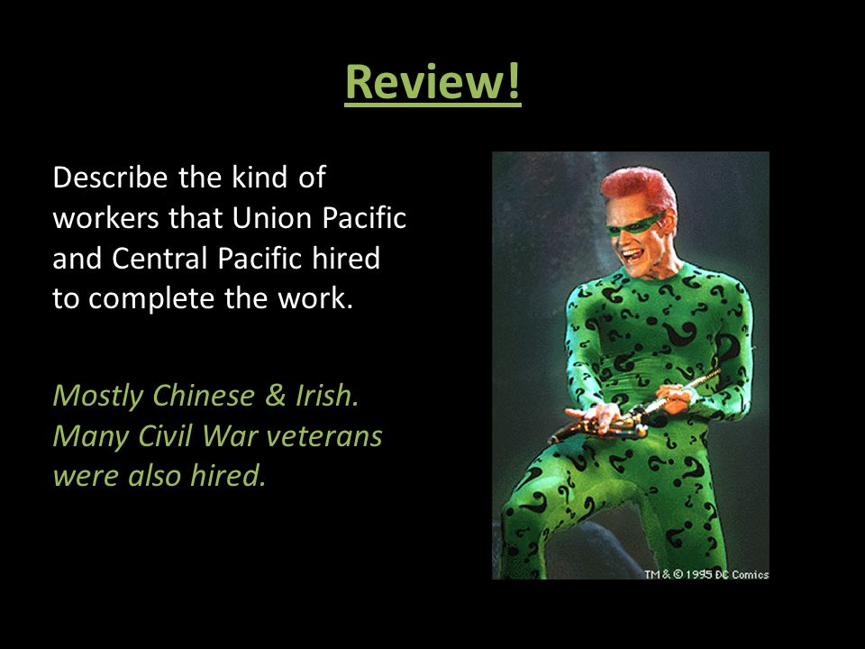 Review! Describe the kind of workers that Union Pacific and Central Pacific hired to complete the work. Mostly Chinese & Irish. Many Civil War veteran
