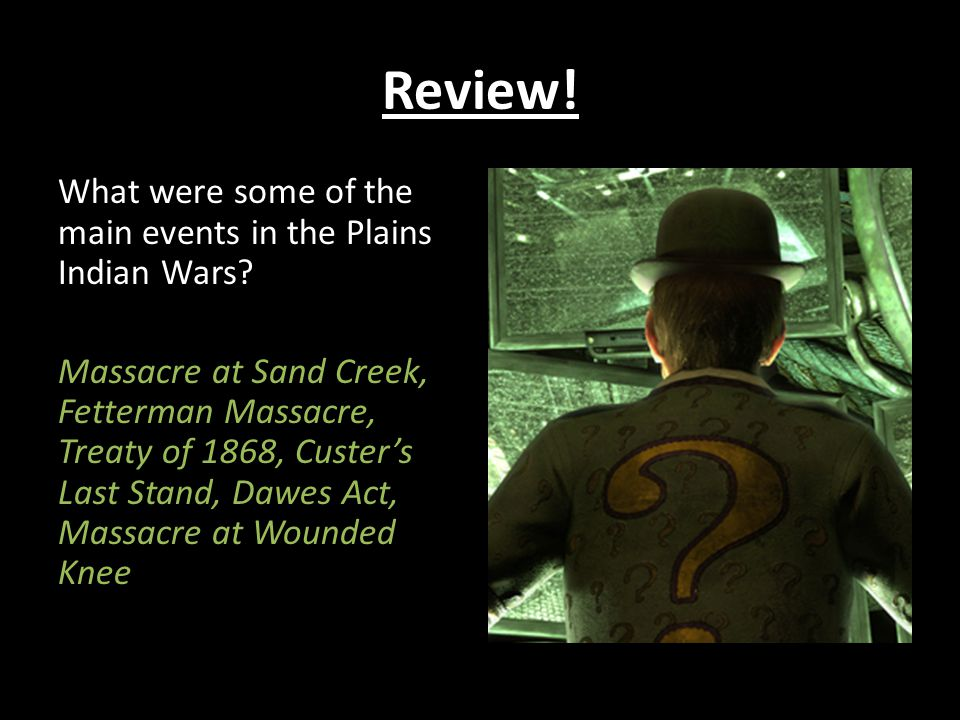 Review! What were some of the main events in the Plains Indian Wars? Massacre at Sand Creek, Fetterman Massacre, Treaty of 1868, Custer's Last Stand,