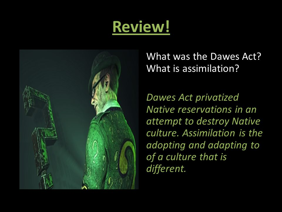 Review! What was the Dawes Act? What is assimilation? Dawes Act privatized Native reservations in an attempt to destroy Native culture. Assimilation i