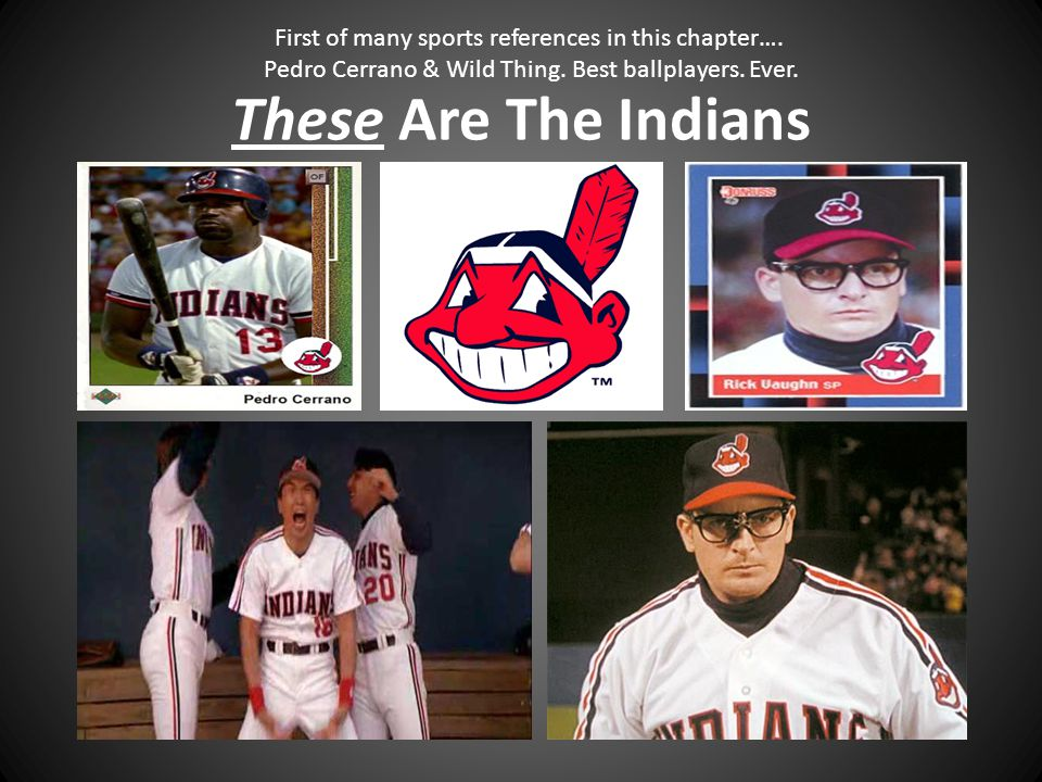 These Are The Indians First of many sports references in this chapter…. Pedro Cerrano & Wild Thing. Best ballplayers. Ever.