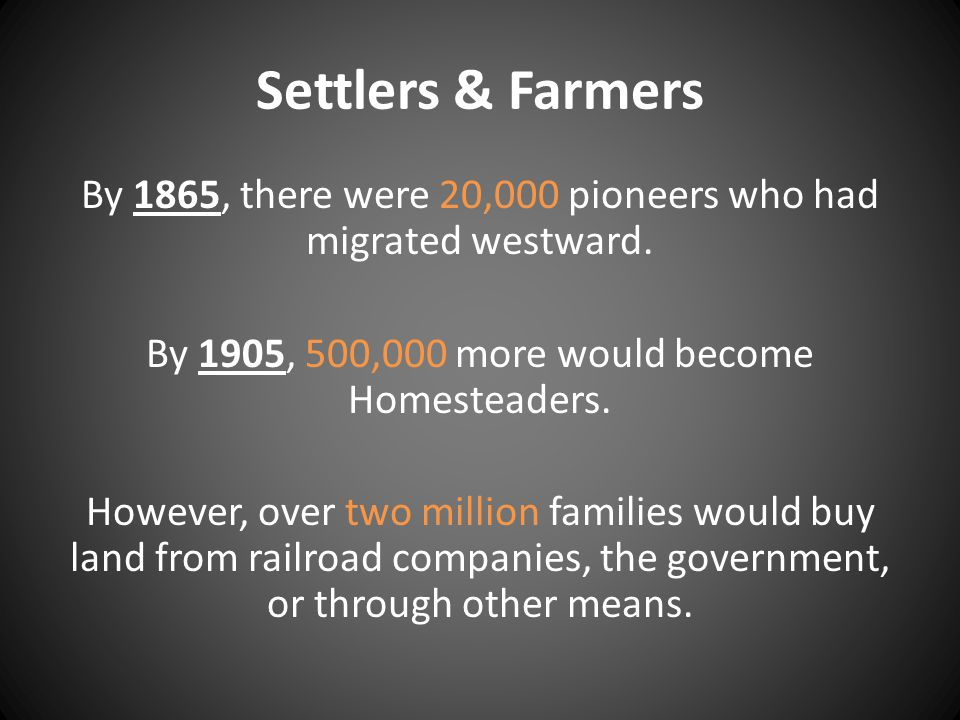 Settlers & Farmers By 1865, there were 20,000 pioneers who had migrated westward. By 1905, 500,000 more would become Homesteaders. However, over two m