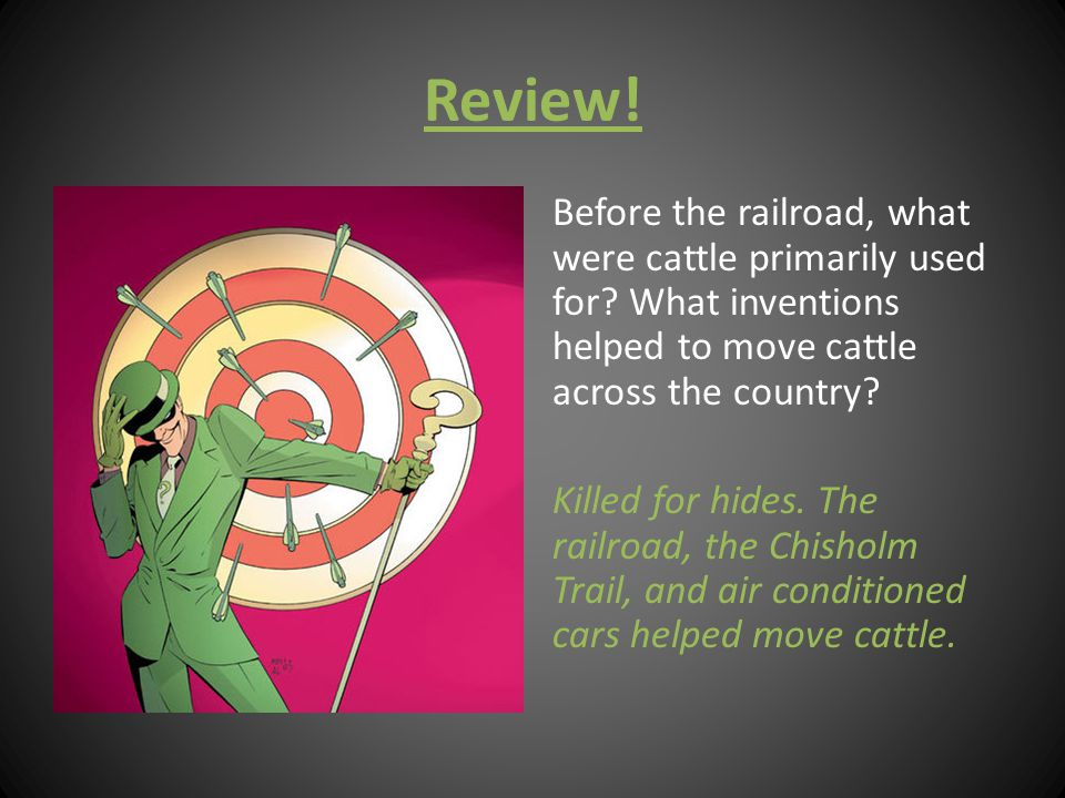 Review! Before the railroad, what were cattle primarily used for? What inventions helped to move cattle across the country? Killed for hides. The rail