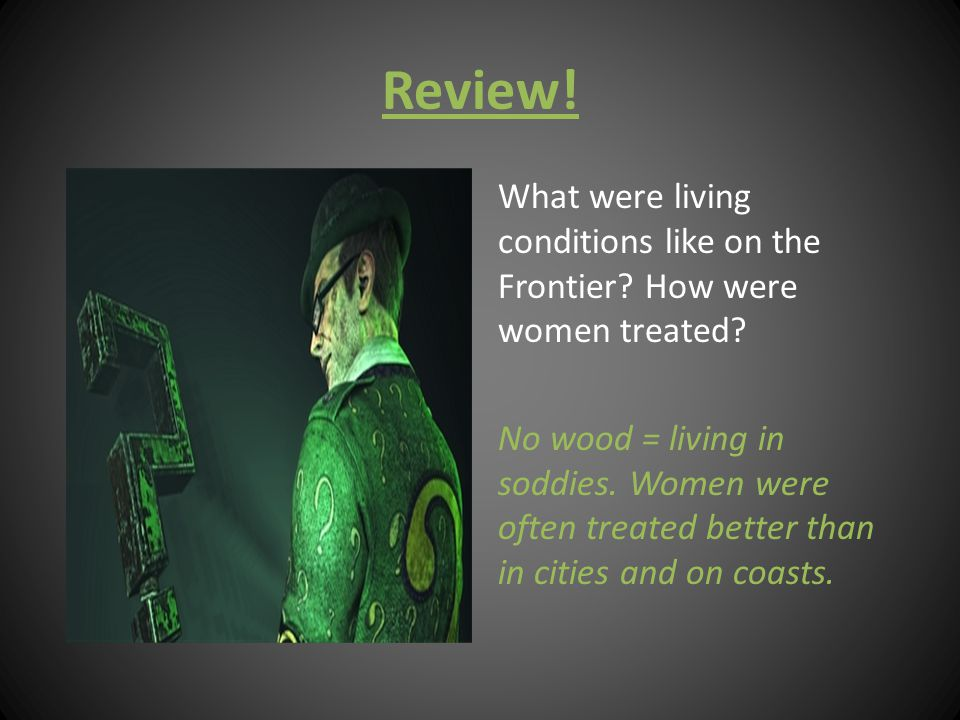 Review! What were living conditions like on the Frontier? How were women treated? No wood = living in soddies. Women were often treated better than in