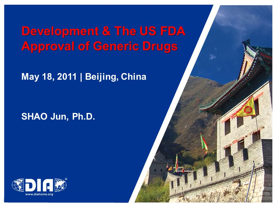 Development & The US FDA Approval of Generic Drugs May 18, 2011 | Beijing, China SHAO Jun, Ph.D.