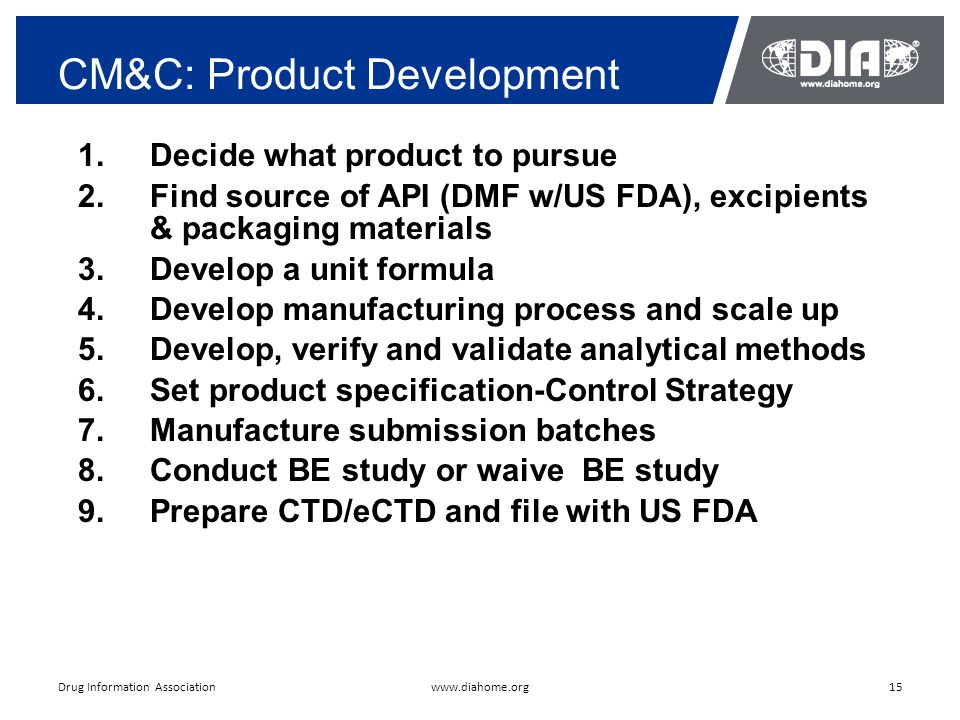 CM&C: Product Development 15www.diahome.orgDrug Information Association 1.Decide what product to pursue 2.Find source of API (DMF w/US FDA), excipients & packaging materials 3.