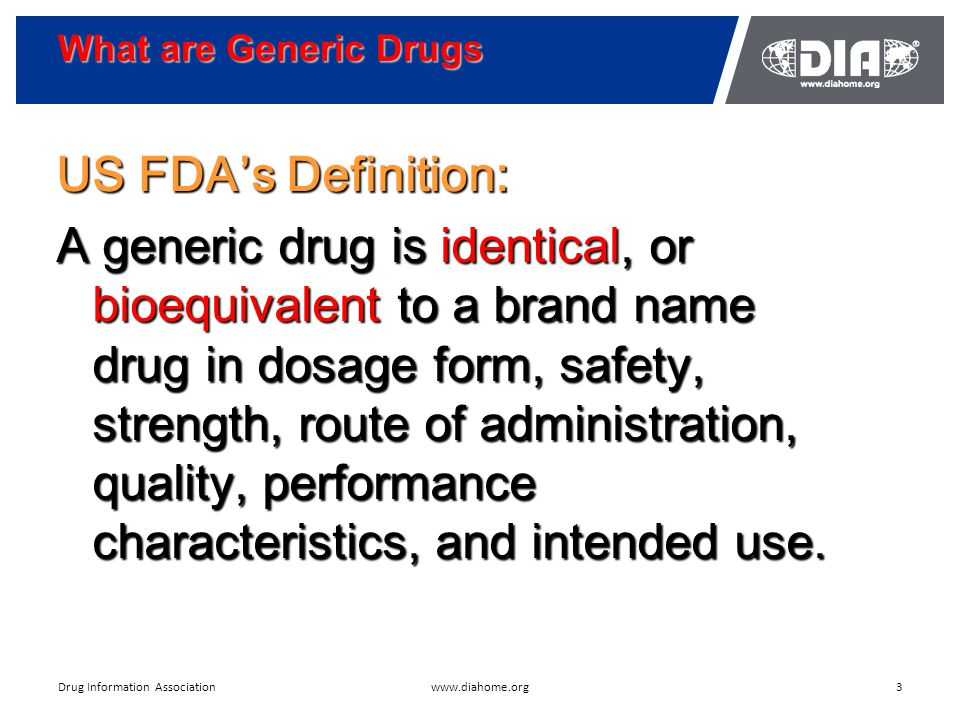 What are Generic Drugs 3www.diahome.orgDrug Information Association US FDA's Definition: A generic drug is identical, or bioequivalent to a brand name