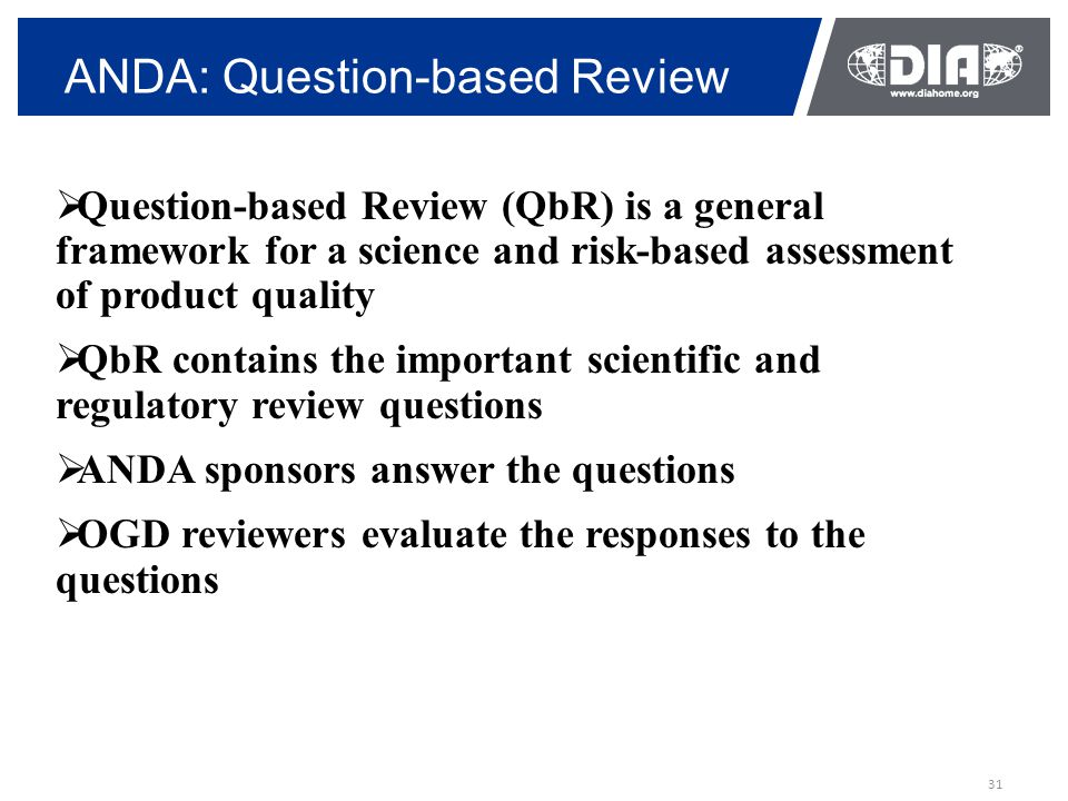 31 ANDA: Question-based Review  Question-based Review (QbR) is a general framework for a science and risk-based assessment of product quality  QbR contains the important scientific and regulatory review questions  ANDA sponsors answer the questions  OGD reviewers evaluate the responses to the questions