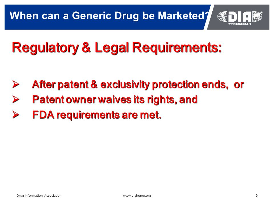 9www.diahome.orgDrug Information Association Regulatory & Legal Requirements:  After patent & exclusivity protection ends, or  Patent owner waives its rights, and  FDA requirements are met.