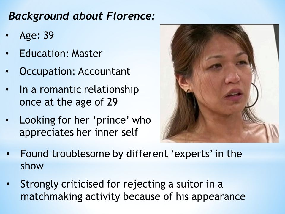 Age: 39 Education: Master Occupation: Accountant In a romantic relationship once at the age of 29 Looking for her 'prince' who appreciates her inner self Background about Florence: Found troublesome by different 'experts' in the show Strongly criticised for rejecting a suitor in a matchmaking activity because of his appearance
