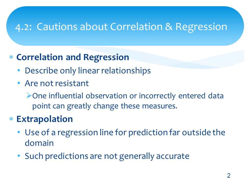  Correlation and Regression Describe only linear relationships Are not resistant  One influential observation or incorrectly entered data point can greatly change these measures.