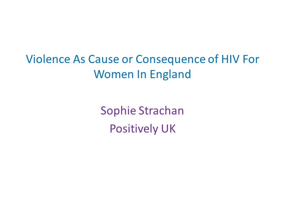 Violence As Cause or Consequence of HIV For Women In England Sophie Strachan Positively UK
